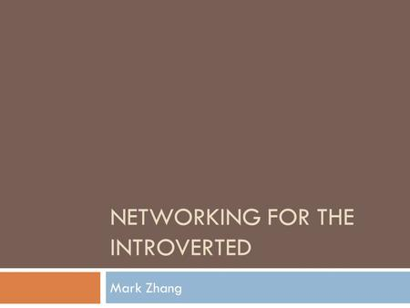 NETWORKING FOR THE INTROVERTED Mark Zhang. What is Networking?  Expanding the circle of people you know.  Building and maintaining connections for shared.