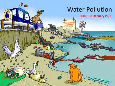 Water Pollution RERC TIOF January P5/6. Water Pollution Water pollution occurs when energy and other materials are released into the water, contaminating.