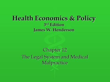 Health Economics & Policy 3 rd Edition James W. Henderson Chapter 12 The Legal System and Medical Malpractice.