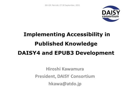 Implementing Accessibility in Published Knowledge DAISY4 and EPUB3 Development Hiroshi Kawamura President, DAISY Consortium 6th IGF, Nairobi,