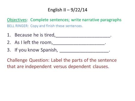 English II – 9/22/14 Objectives: Complete sentences; write narrative paragraphs BELL RINGER: Copy and finish these sentences. 1.Because he is tired,_____________________.