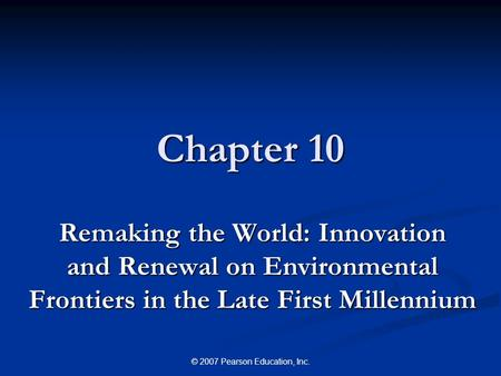 © 2007 Pearson Education, Inc. Chapter 10 Remaking the World: Innovation and Renewal on Environmental Frontiers in the Late First Millennium.