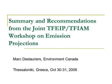 Summary and Recommendations from the Joint TFEIP/TFIAM Workshop on Emission Projections Marc Deslauriers, Environment Canada Thessaloniki, Greece, Oct.