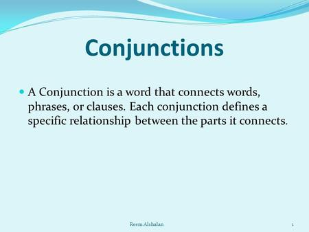 Conjunctions A Conjunction is a word that connects words, phrases, or clauses. Each conjunction defines a specific relationship between the parts it connects.