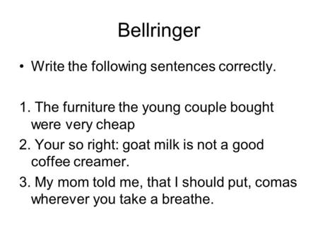 Bellringer Write the following sentences correctly. 1. The furniture the young couple bought were very cheap 2. Your so right: goat milk is not a good.