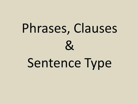 Phrases, Clauses & Sentence Type. Phrases Prepositional phrases – Begin with a preposition – Common prepositions: in on under around with to.