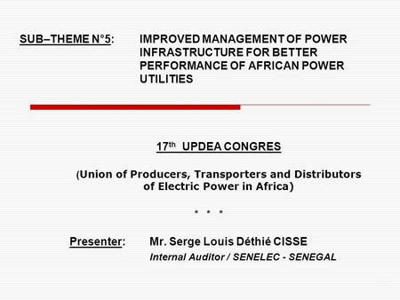 1 SUB–THEME N°5: IMPROVED MANAGEMENT OF POWER INFRASTRUCTURE FOR BETTER PERFORMANCE OF AFRICAN POWER UTILITIES 17 th UPDEA CONGRES ( Union of Producers,