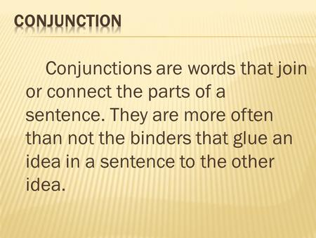 Conjunctions are words that join or connect the parts of a sentence. They are more often than not the binders that glue an idea in a sentence to the other.
