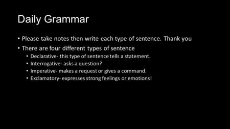Daily Grammar Please take notes then write each type of sentence. Thank you There are four different types of sentence Declarative- this type of sentence.