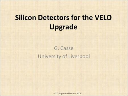 Silicon Detectors for the VELO Upgrade G. Casse University of Liverpool 1 VELO Upgrade Nikhef Nov. 2009.
