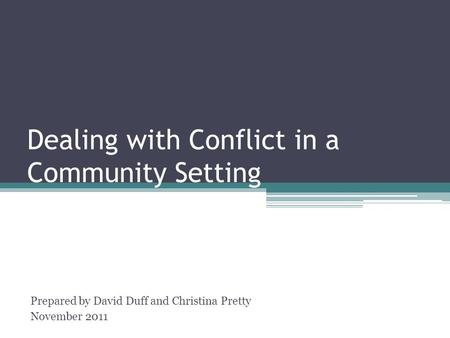 Dealing with Conflict in a Community Setting Prepared by David Duff and Christina Pretty November 2011.