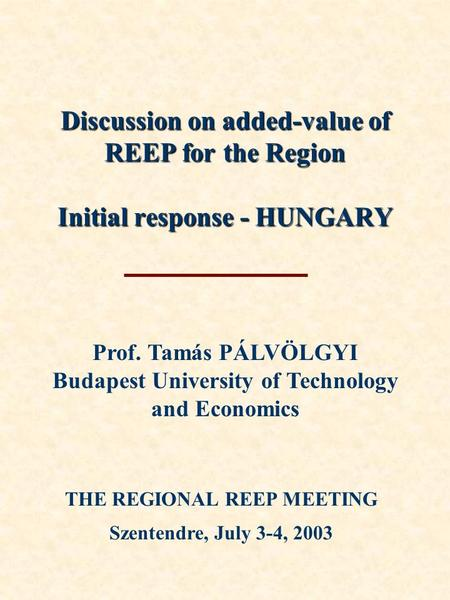 Discussion on added-value of REEP for the Region Initial response - HUNGARY THE REGIONAL REEP MEETING Szentendre, July 3-4, 2003 Prof. Tamás PÁLVÖLGYI.