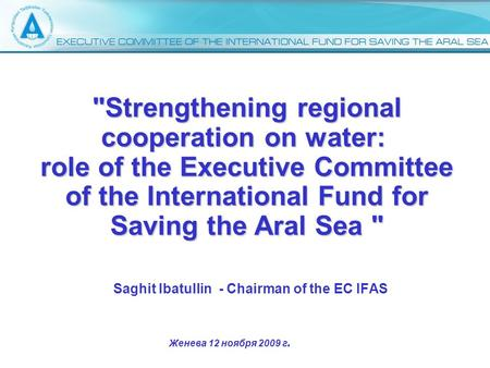 Saghit Ibatullin - Chairman of the EC IFAS Strengthening regional cooperation on water: role of the Executive Committee of the International Fund for.