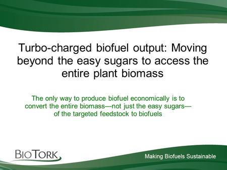 Turbo-charged biofuel output: Moving beyond the easy sugars to access the entire plant biomass The only way to produce biofuel economically is to convert.
