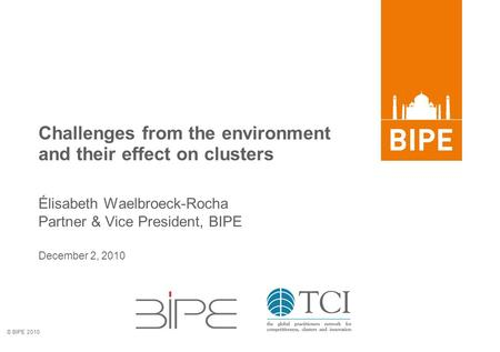 © BIPE 2010 December 2, 2010 Challenges from the environment and their effect on clusters Élisabeth Waelbroeck-Rocha Partner & Vice President, BIPE.