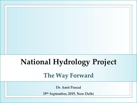 National Hydrology Project The Way Forward Dr. Amit Prasad 15 th September, 2015, New Delhi.