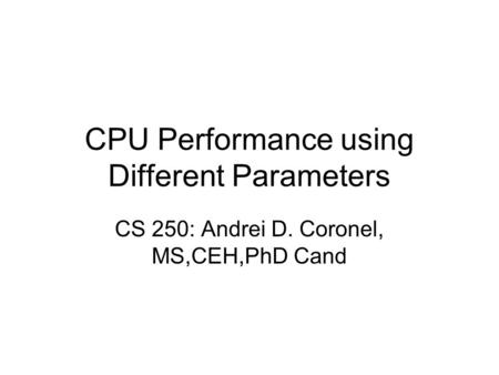 CPU Performance using Different Parameters CS 250: Andrei D. Coronel, MS,CEH,PhD Cand.