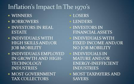 Inflation's Impact In The 1970's WINNERS BORROWERS INVESTORS IN REAL ESTATE INDIVIDUALS WITH HIGH SKILLS AND/OR JOB MOBILITY INDIVIDUALS EMPLOYED IN GROWTH.