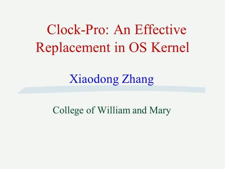 Clock-Pro: An Effective Replacement in OS Kernel Xiaodong Zhang College of William and Mary.