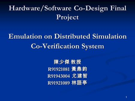 1 Hardware/Software Co-Design Final Project Emulation on Distributed Simulation Co-Verification System 陳少傑 教授 R91921081 黃鼎鈞 R91943004 尤建智 R91921089 林語亭.
