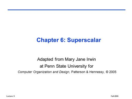 Lecture 8Fall 2006 Chapter 6: Superscalar Adapted from Mary Jane Irwin at Penn State University for Computer Organization and Design, Patterson & Hennessy,