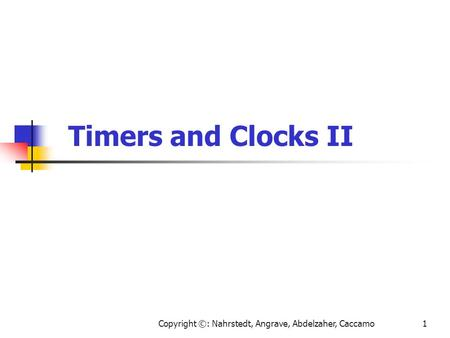 Copyright ©: Nahrstedt, Angrave, Abdelzaher, Caccamo1 Timers and Clocks II.