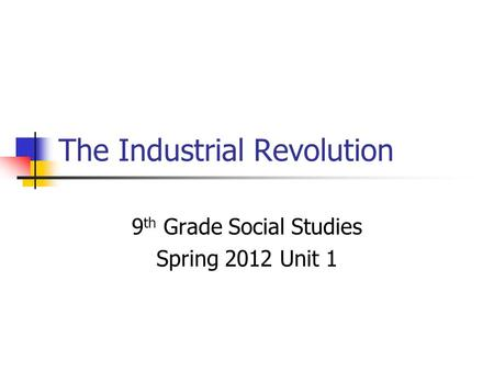 The Industrial Revolution 9 th Grade Social Studies Spring 2012 Unit 1.
