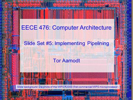 EECE 476: Computer Architecture Slide Set #5: Implementing Pipelining Tor Aamodt Slide background: Die photo of the MIPS R2000 (first commercial MIPS microprocessor)