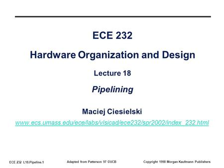 ECE 232 L18.Pipeline.1 Adapted from Patterson 97 ©UCBCopyright 1998 Morgan Kaufmann Publishers ECE 232 Hardware Organization and Design Lecture 18 Pipelining.