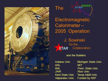 The Electromagnetic Calorimeter – 2005 Operation J. Sowinski for the Collaboration and the Builders Indiana Univ. Michigan State Univ. ANL MIT BNL Penn.