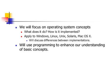 We will focus on operating system concepts What does it do? How is it implemented? Apply to Windows, Linux, Unix, Solaris, Mac OS X. Will discuss differences.
