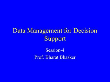 Data Management for Decision Support Session-4 Prof. Bharat Bhasker.