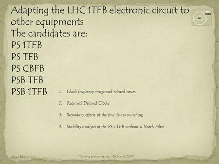 Adapting the LHC 1TFB electronic circuit to other equipments The candidates are: PS 1TFB PS TFB PS CBFB PSB TFB PSB 1TFB 1 Alfred Blas Working group meeting.