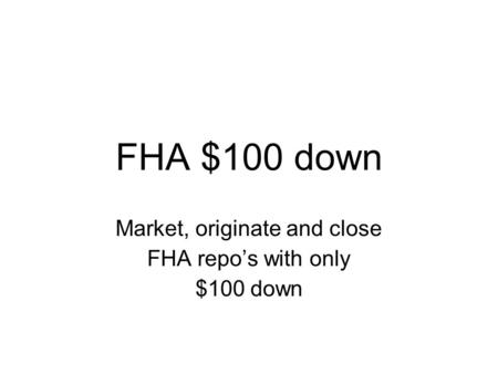 FHA $100 down Market, originate and close FHA repo's with only $100 down.