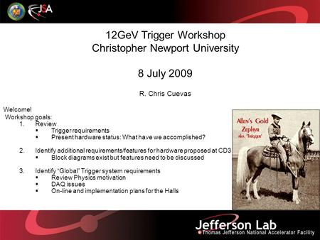 12GeV Trigger Workshop Christopher Newport University 8 July 2009 R. Chris Cuevas Welcome! Workshop goals: 1.Review  Trigger requirements  Present hardware.
