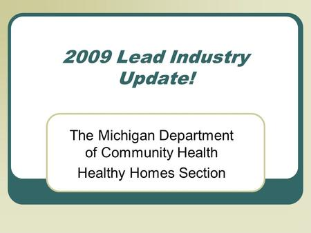2009 Lead Industry Update! The Michigan Department of Community Health Healthy Homes Section.