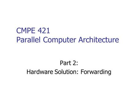 CMPE 421 Parallel Computer Architecture Part 2: Hardware Solution: Forwarding.