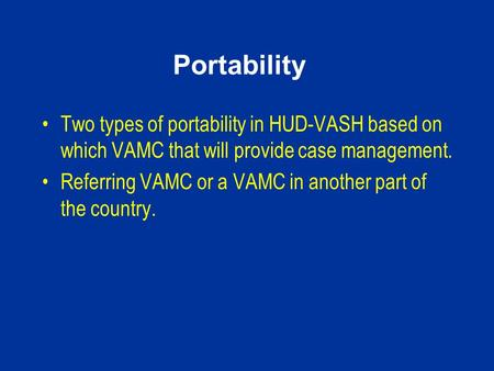 Portability Two types of portability in HUD-VASH based on which VAMC that will provide case management. Referring VAMC or a VAMC in another part of the.