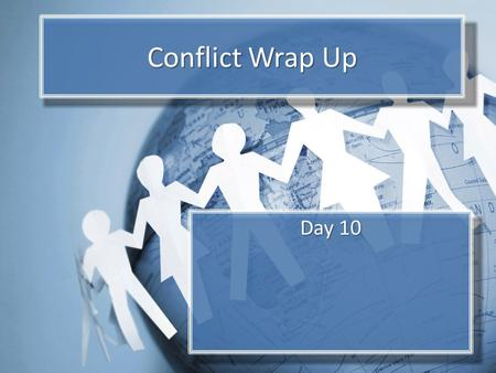 Conflict Wrap Up Day 10. Objectives Form own ideas about conflict and conflict resolution. Consider actions that individual citizens, governments, and.