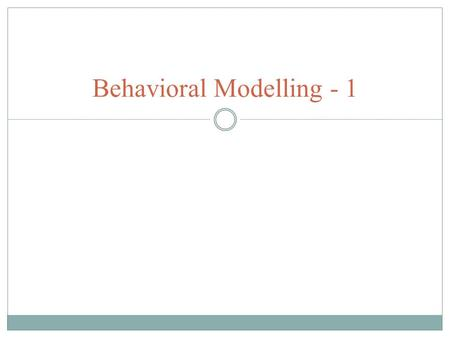 Behavioral Modelling - 1. Verilog Behavioral Modelling Behavioral Models represent functionality of the digital hardware. It describes how the circuit.