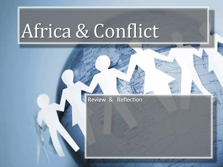 Africa & Conflict Review & Reflection. Objectives Review key elements of African geography, Form own ideas about conflict and conflict resolution. Consider.