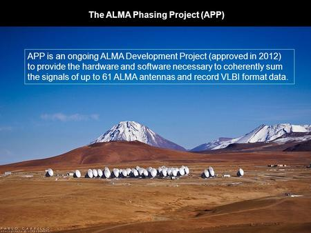 The ALMA Phasing Project (APP) APP is an ongoing ALMA Development Project (approved in 2012) to provide the hardware and software necessary to coherently.