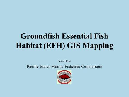 Groundfish Essential Fish Habitat (EFH) GIS Mapping Van Hare Pacific States Marine Fisheries Commission.