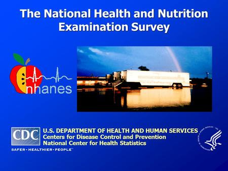 The National Health and Nutrition Examination Survey U.S. DEPARTMENT OF HEALTH AND HUMAN SERVICES Centers for Disease Control and Prevention National Center.
