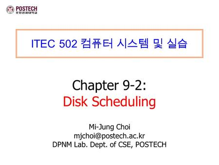 ITEC 502 컴퓨터 시스템 및 실습 Chapter 9-2: Disk Scheduling Mi-Jung Choi DPNM Lab. Dept. of CSE, POSTECH.