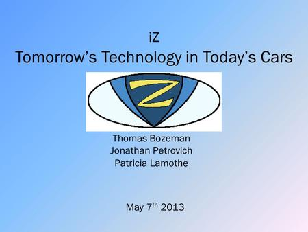 Thomas Bozeman Jonathan Petrovich Patricia Lamothe iZ Tomorrow's Technology in Today's Cars May 7 th 2013.