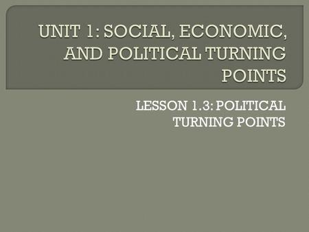 "LESSON 1.3: POLITICAL TURNING POINTS.  This lesson deals with political turning points. What do you think of when you hear the word ""politics""?"