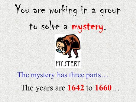 You are working in a group to solve a mystery. The mystery has three parts… The years are 1642 to 1660…