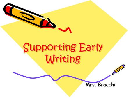 Supporting Early Writing Mrs. Bracchi. Children's writing is based on skills and understandings which they develop as babies and toddlers. Before they.