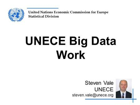 United Nations Economic Commission for Europe Statistical Division UNECE Big Data Work Steven Vale UNECE